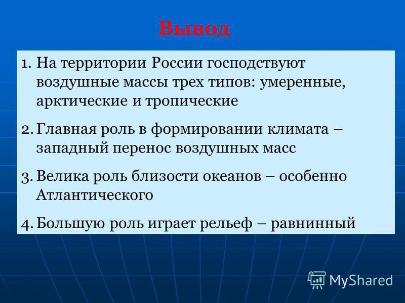 1. На территории России господствуют воздушные массы трех типов: умеренные, арктические и тропические 2. Главная роль в формировании климата – западный перенос воздушных масс 3. Велика роль близости океанов – особенно Атлантического 4. Большую роль и