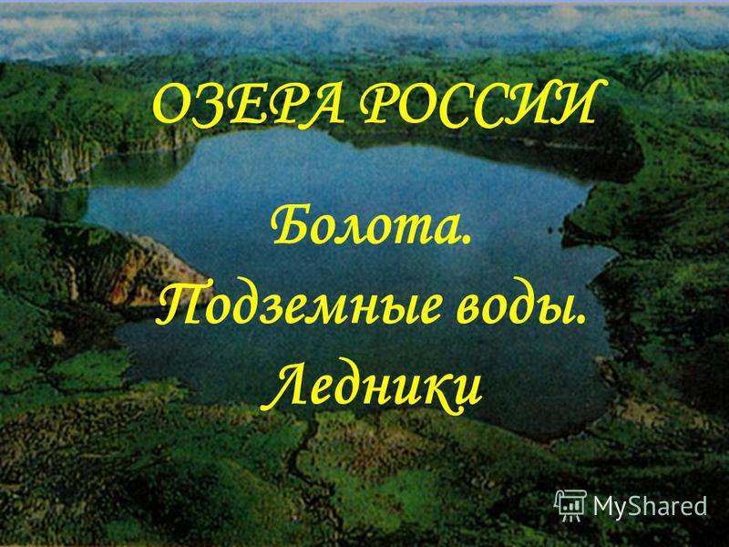 ОЗЕРА РОССИИ Болота. Подземные воды. Ледники