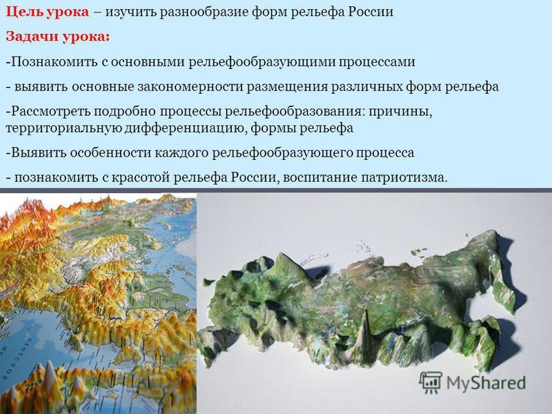 Цель урока – изучить разнообразие форм рельефа России Задачи урока: -Познакомить с основными рельефообразующими процессами - выявить основные закономерности размещения различных форм рельефа -Рассмотреть подробно процессы рельефообразования: причины,