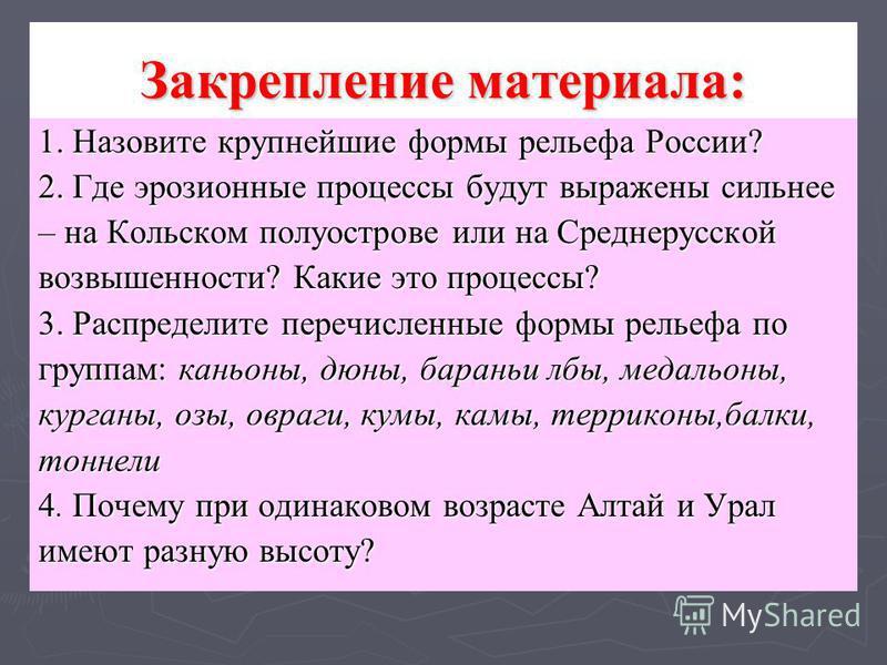 Закрепление материала: 1. Назовите крупнейшие формы рельефа России? 2. Где эрозионные процессы будут выражены сильнее – на Кольском полуострове или на Среднерусской возвышенности? Какие это процессы? 3. Распределите перечисленные формы рельефа по гру