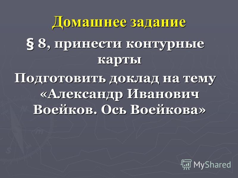 Домашнее задание § 8, принести контурные карты Подготовить доклад на тему «Александр Иванович Воейков. Ось Воейкова»