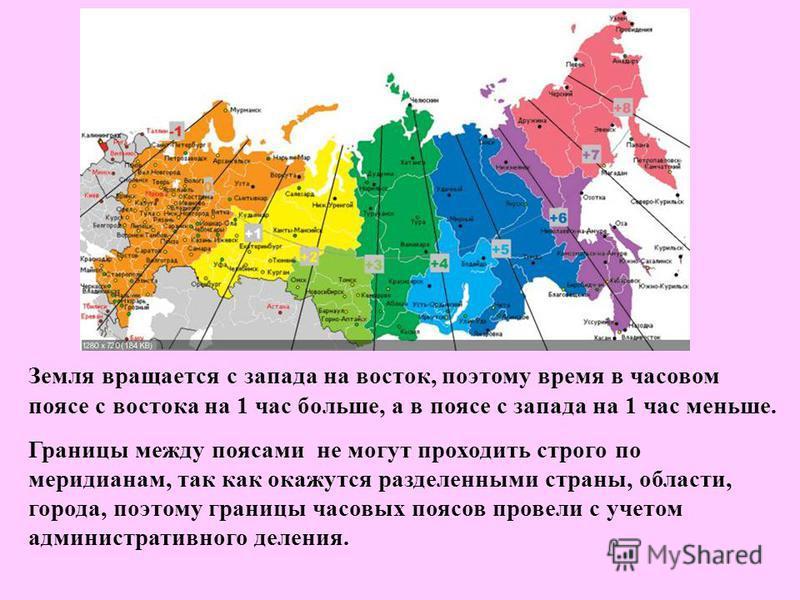 Земля вращается с запада на восток, поэтому время в часовом поясе с востока на 1 час больше, а в поясе с запада на 1 час меньше. Границы между поясами не могут проходить строго по меридианам, так как окажутся разделенными страны, области, города, поэ