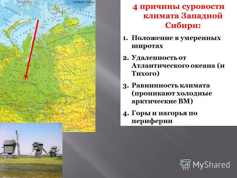 4 причины суровости климата Западной Сибири: 1. Положение в умеренных широтах 2. Удаленность от Атлантического океана (и Тихого) 3. Равнинность климата (проникают холодные арктические ВМ) 4. Горы и нагорья по периферии
