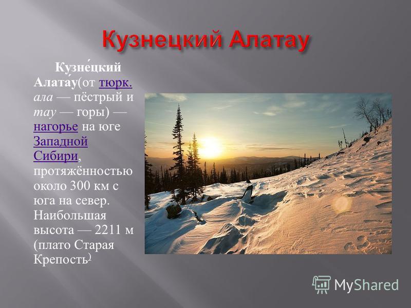 Кузнецкий Алатау ( от тюрк. ала пёстрый и тау горы ) нагорье на юге Западной Сибири, протяжённостью около 300 км с юга на север. Наибольшая высота 2211 м ( плато Старая Крепость ) тюрк. нагорье Западной Сибири