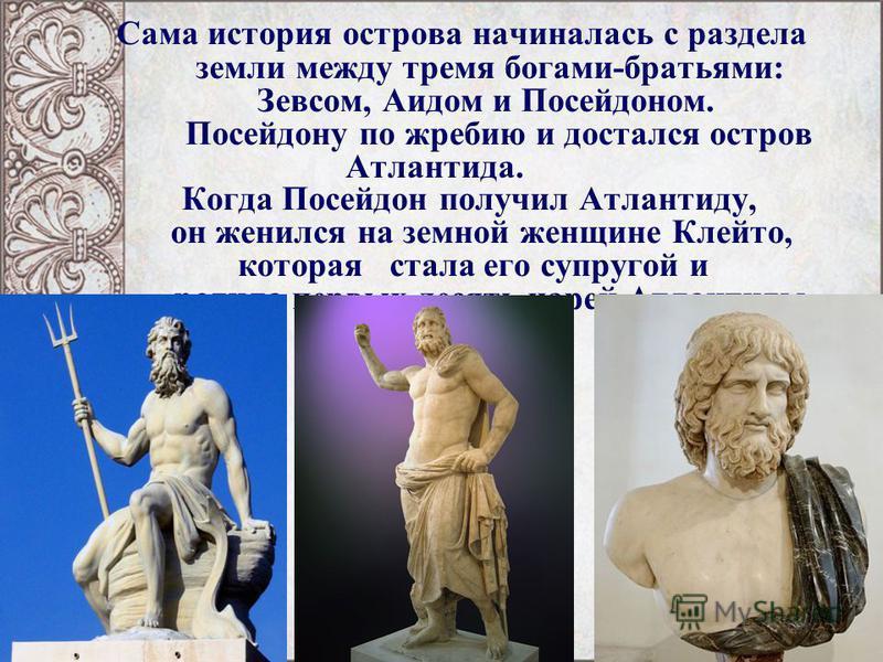 Сама история острова начиналась с раздела земли между тремя богами-братьями: Зевсом, Аидом и Посейдоном. Посейдону по жребию и достался остров Атлантида. Когда Посейдон получил Атлантиду, он женился на земной женщине Клейто, которая стала его супруго