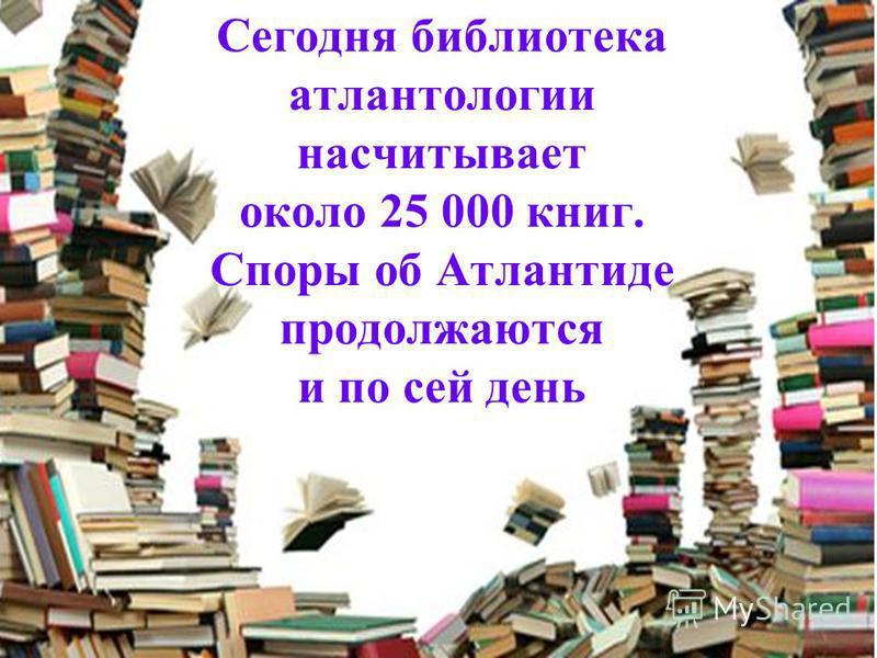 Сегодня библиотека атлантологии насчитывает около 25 000 книг. Споры об Атлантиде продолжаются и по сей день