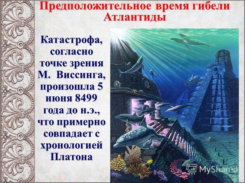 Катастрофа, согласно точке зрения М. Виссинга, произошла 5 июня 8499 года до н.э., что примерно совпадает с хронологией Платона Предположительное время гибели Атлантиды