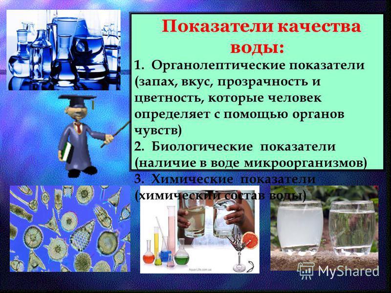 Показатели качества воды: 1. Органолептические показатели (запах, вкус, прозрачность и цветность, которые человек определяет с помощью органов чувств) 2. Биологические показатели (наличие в воде микроорганизмов) 3. Химические показатели (химический с