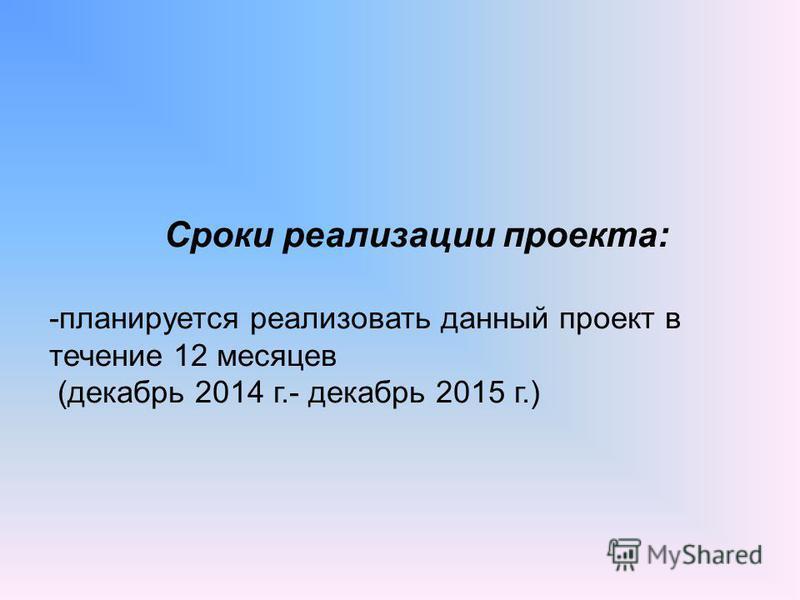 Сроки реализации проекта: -планируется реализовать данный проект в течение 12 месяцев (декабрь 2014 г.- декабрь 2015 г.)