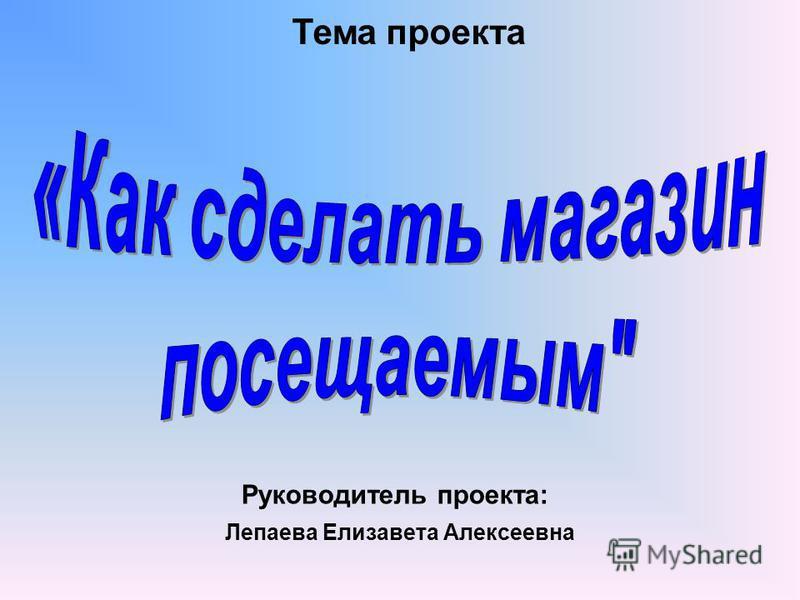 Тема проекта Лепаева Елизавета Алексеевна Руководитель проекта: