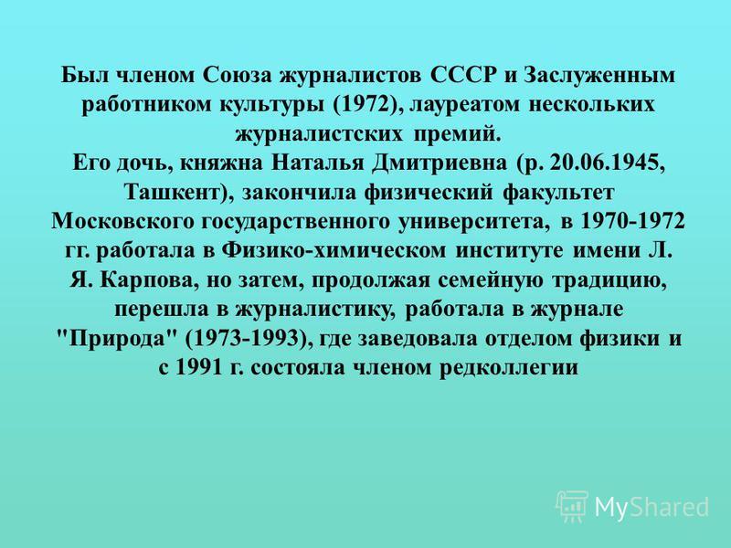 Был членом Союза журналистов СССР и Заслуженным работником культуры (1972), лауреатом нескольких журналистских премий. Его дочь, княжна Наталья Дмитриевна (р. 20.06.1945, Ташкент), закончила физический факультет Московского государственного университ