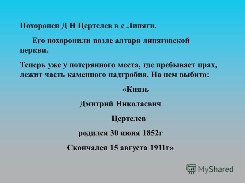 Похоронен Д Н Цертелев в с Липяги. Его похоронили возле алтаря липяговской церкви. Теперь уже у потерянного места, где пребывает прах, лежит часть каменного надгробия. На нем выбито: «Князь Дмитрий Николаевич Цертелев родился 30 июня 1852 г Скончался