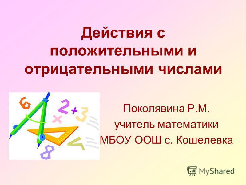 Поколявина Р.М. учитель математики МБОУ ООШ с. Кошелевка Действия с положительными и отрицательными числами