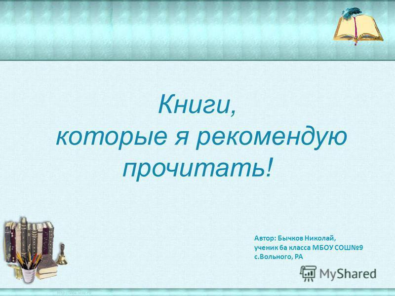 Книги, которые я рекомендую прочитать! Автор: Бычков Николай, ученик 6 а класса МБОУ СОШ9 с.Вольного, РА