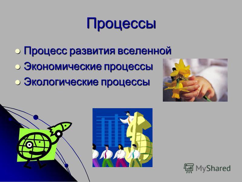 Процессы Процесс развития вселенной Процесс развития вселенной Экономические процессы Экономические процессы Экологические процессы Экологические процессы