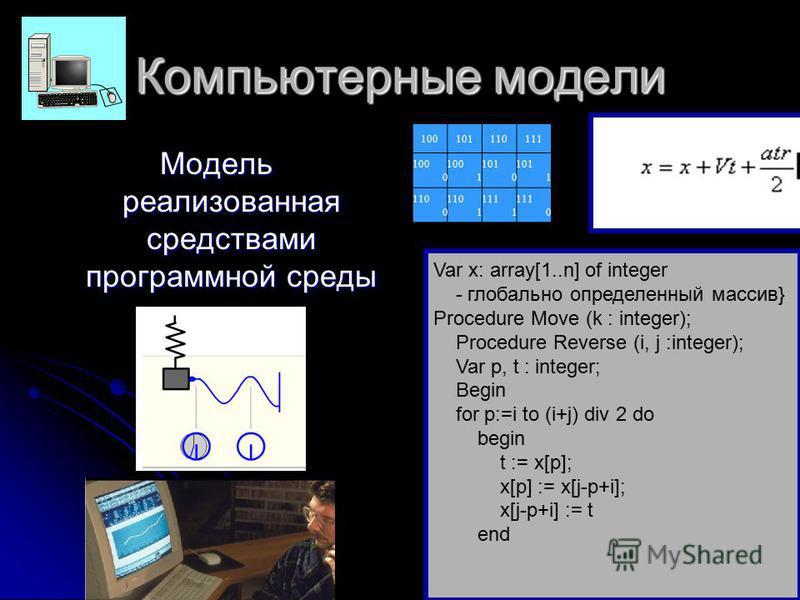 Компьютерные модели Модель реализованная средствами программной среды Var x: array[1..n] of integer - глобально определенный массив} Procedure Move (k : integer); Procedure Reverse (i, j :integer); Var p, t : integer; Begin for p:=i to (i+j) div 2 do