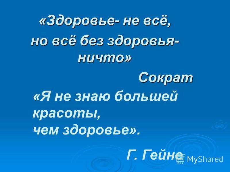 «Здоровье- не всё, но всё без здоровья- ничто» Сократ Сократ «Я не знаю большей красоты, чем здоровье». Г. Гейне