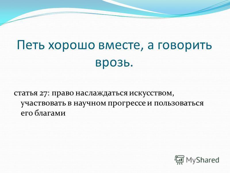 Петь хорошо вместе, а говорить врозь. статья 27: право наслаждаться искусством, участвовать в научном прогрессе и пользоваться его благами