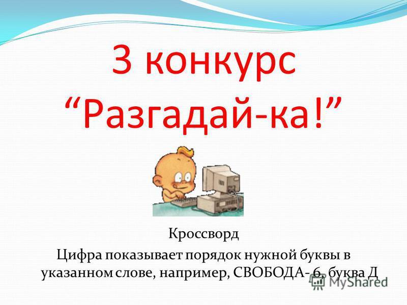 3 конкурс Разгадай-ка! Кроссворд Цифра показывает порядок нужной буквы в указанном слове, например, СВОБОДА- 6, буква Д