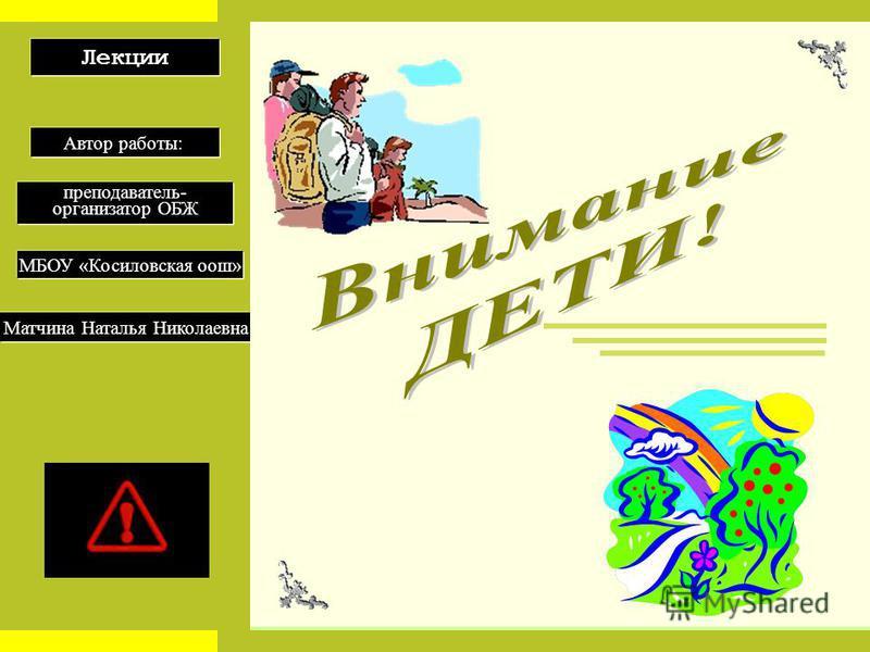 Лекции Автор работы: преподаватель- организатор ОБЖ МБОУ «Косиловская оош» Матчина Наталья Николаевна
