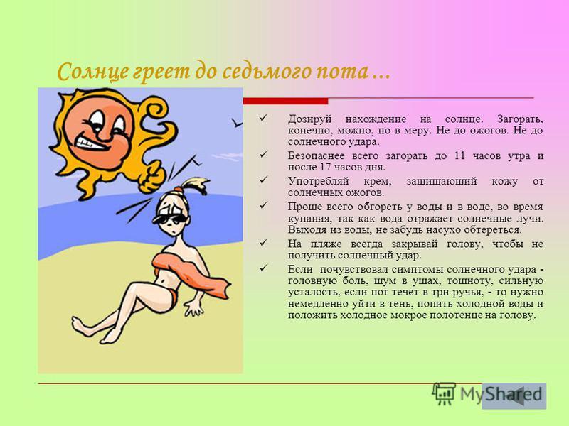Солнце греет до седьмого пота... Дозируй нахождение на солнце. Загорать, конечно, можно, но в меру. Не до ожогов. Не до солнечного удара. Безопаснее всего загорать до 11 часов утра и после 17 часов дня. Употребляй крем, защищающий кожу от солнечных о