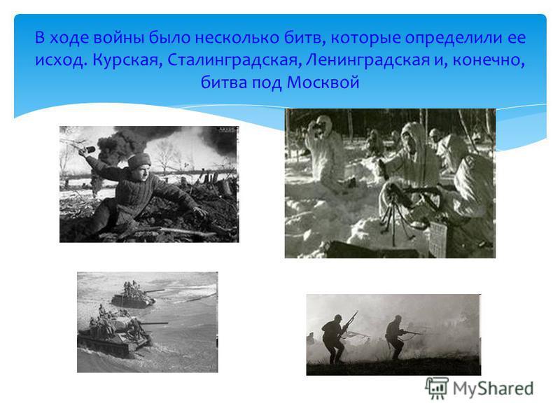 В ходе войны было несколько битв, которые определили ее исход. Курская, Сталинградская, Ленинградская и, конечно, битва под Москвой