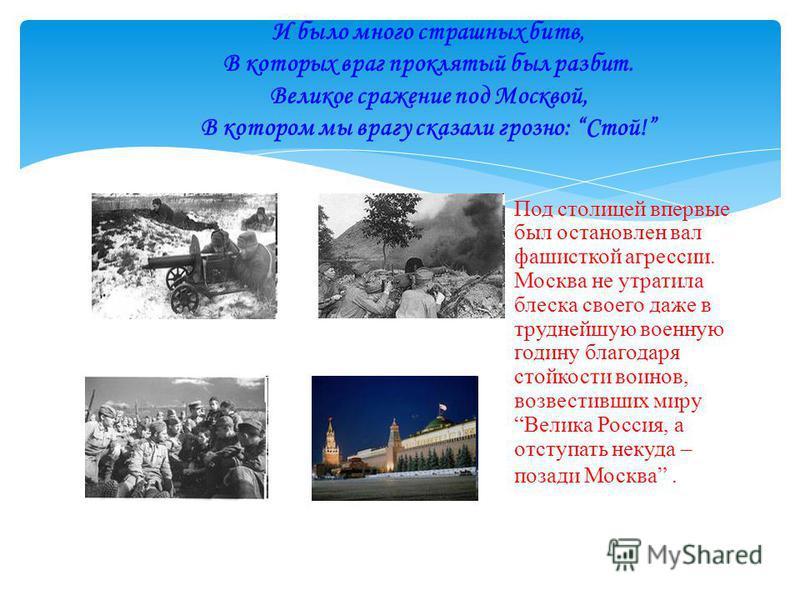 Под столицей впервые был остановлен вал фашисткой агрессии. Москва не утратила блеска своего даже в труднейшую военную годину благодаря стойкости воинов, возвестивших миру Велика Россия, а отступать некуда – позади Москва. И было много страшных битв,