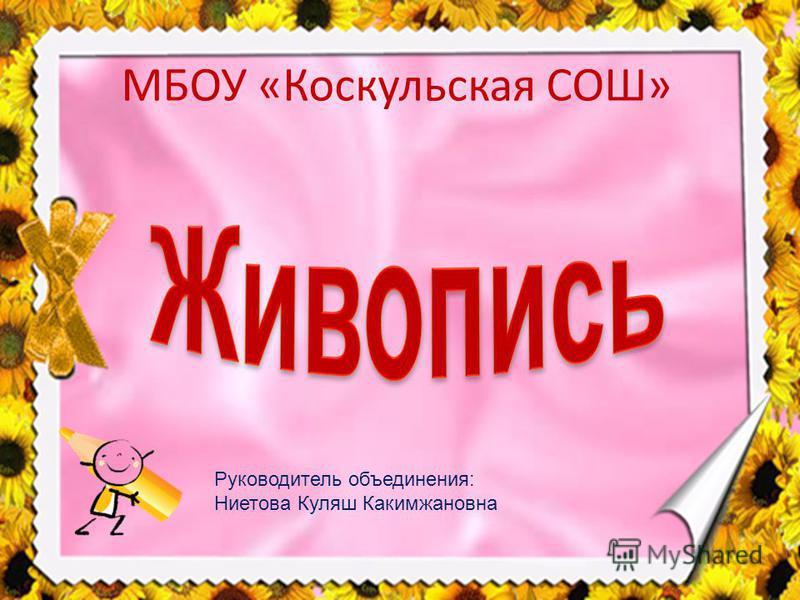 МБОУ «Коскульская СОШ» Руководитель объединения: Ниетова Куляш Какимжановна