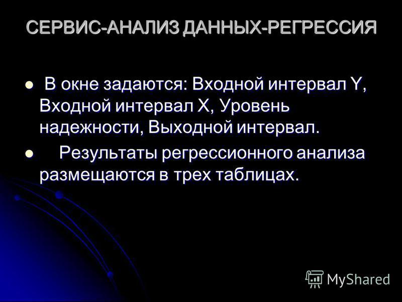 СЕРВИС-АНАЛИЗ ДАННЫХ-РЕГРЕССИЯ В окне задаются: Входной интервал Y, Входной интервал Х, Уровень надежности, Выходной интервал. В окне задаются: Входной интервал Y, Входной интервал Х, Уровень надежности, Выходной интервал. Результаты регрессионного а