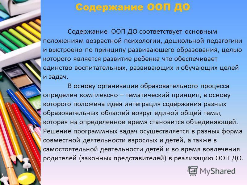Содержание ООП ДО соответствует основным положениям возрастной психологии, дошкольной педагогики и выстроено по принципу развивающего образования, целью которого является развитие ребенка что обеспечивает единство воспитательных, развивающих и обучаю
