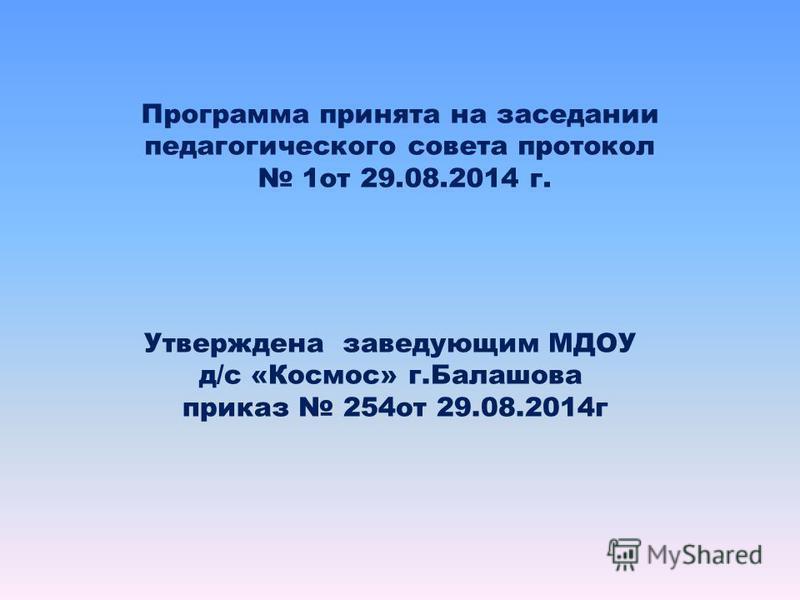 Программа принята на заседании педагогического совета протокол 1 от 29.08.2014 г. Утверждена заведующим МДОУ д/с «Космос» г.Балашова приказ 254 от 29.08.2014 г