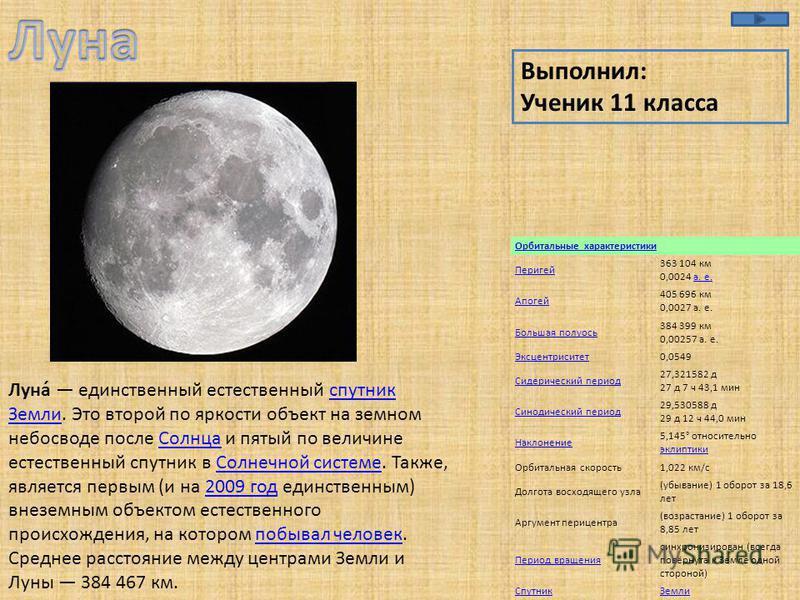Орбитальные характеристики Перигей 363 104 км 0,0024 а. е.а. е. Апогей 405 696 км 0,0027 а. е. Большая полуось 384 399 км 0,00257 а. е. Эксцентриситет 0,0549 Сидерический период 27,321582 д 27 д 7 ч 43,1 мин Синодический период 29,530588 д 29 д 12 ч
