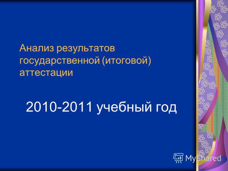 Анализ результатов государственной (итоговой) аттестации 2010-2011 учебный год