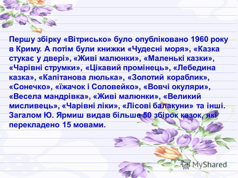 Першу збірку «Вітрисько» було опубліковано 1960 року в Криму. А потім були книжки «Чудесні моря», «Казка стукає у двері», «Живі малюнки», «Маленькі казки», «Чарівні струмки», «Цікавий промінець», «Лебедина казка», «Капітанова люлька», «Золотий корабл