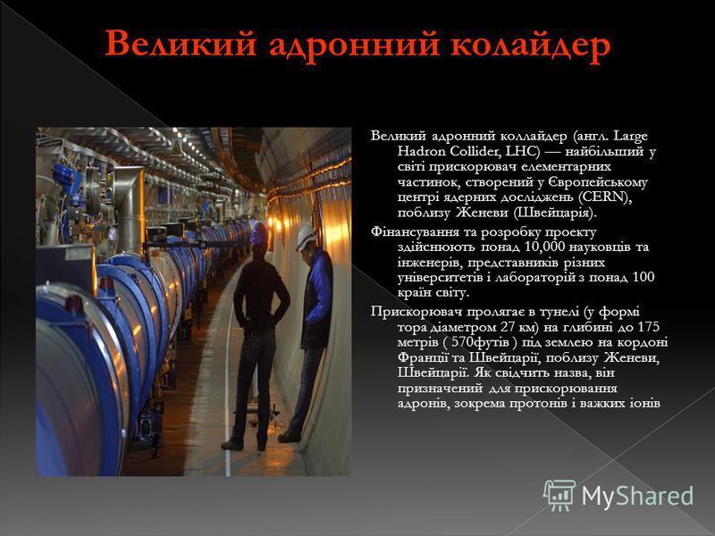 Великий адронний колайдер Великий адронний коллайдер (англ. Large Hadron Collider, LHC) найбільший у світі прискорювач елементарних частинок, створений у Європейському центрі ядерних досліджень (CERN), поблизу Женеви (Швейцарія). Фінансування та розр