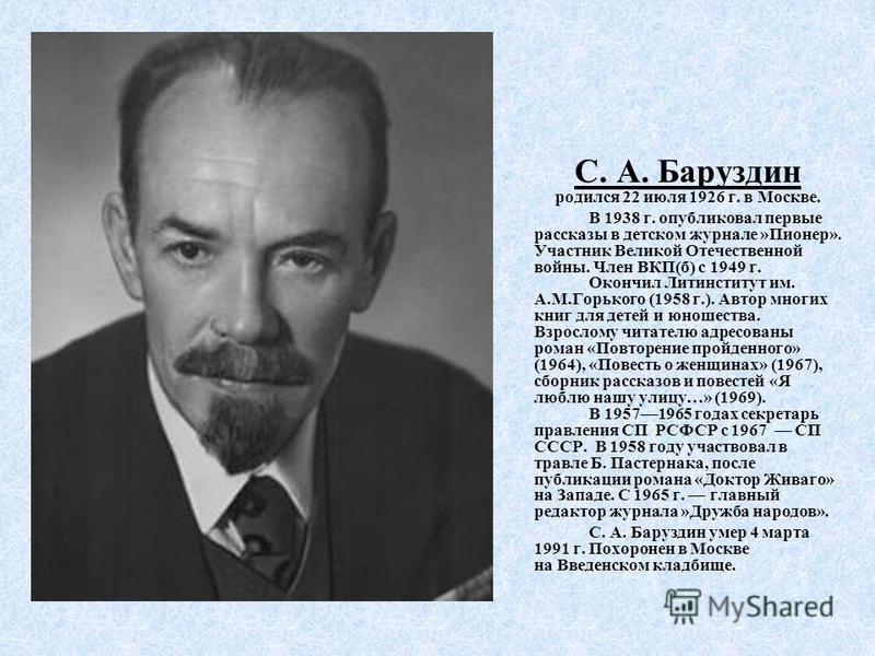 С. А. Баруздин родился 22 июля 1926 г. в Москве. В 1938 г. опубликовал первые рассказы в детском журнале »Пионер». Участник Великой Отечественной войны. Член ВКП(б) с 1949 г. Окончил Литинститут им. А.М.Горького (1958 г.). Автор многих книг для детей