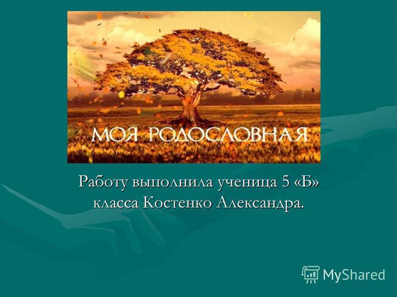 Моя родословная. Работу выполнила ученица 5 «Б» класса Костенко Александра.