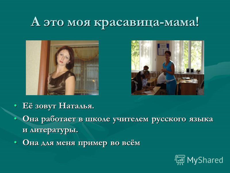 А это моя красавица-мама! Её зовут Наталья. Она работает в школе учителем русского языка и литературы. Она для меня пример во всём