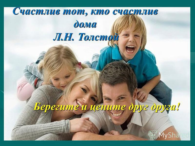 Счастлив тот, кто счастлив дома Л.Н. Толстой Л.Н. Толстой Берегите и цените друг друга!