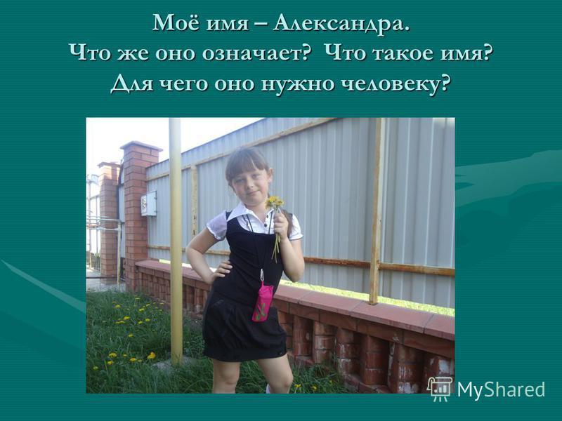 Моё имя – Александра. Что же оно означает? Что такое имя? Для чего оно нужно человеку?