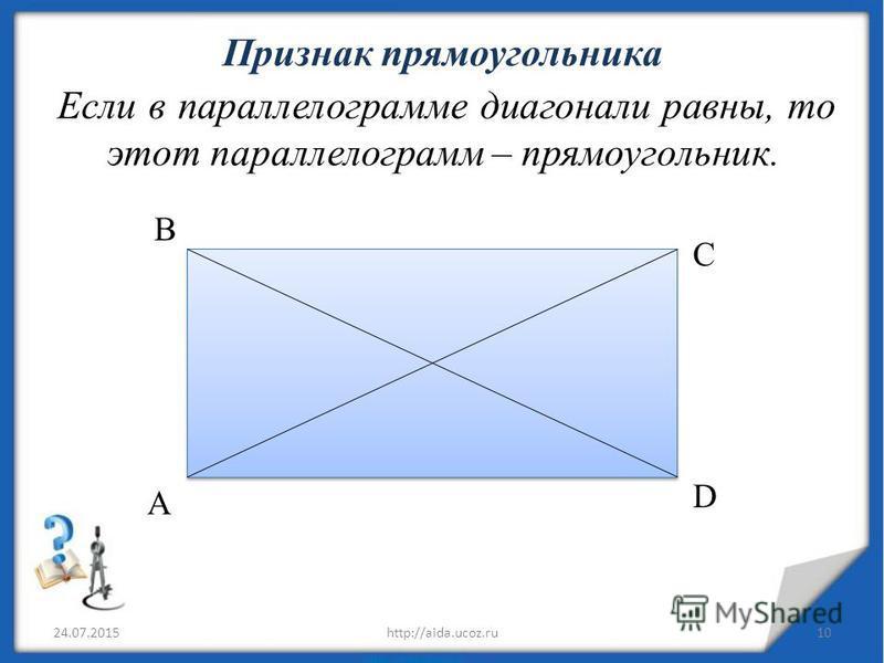 Признак прямоугольника Если в параллелограмме диагонали равны, то этот параллелограмм – прямоугольник. 24.07.201510http://aida.ucoz.ru A В D C