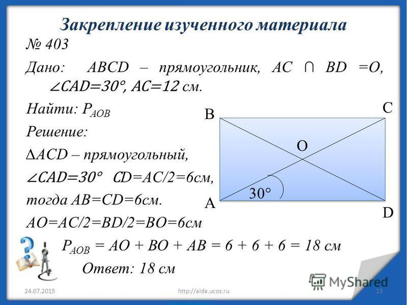 Закрепление изученного материала 403 Дано: ABCD – прямоугольник, АС BD =O, CAD=30°, AC=12 с м. Найти: Р АОВ Решение: ACD – прямоугольный, CAD=30° С D=AC/2=6 см, тогда AB=CD=6 см. AO=AC/2=BD/2=BO=6 см Р АОВ = АО + ВО + АВ = 6 + 6 + 6 = 18 см Ответ: 18
