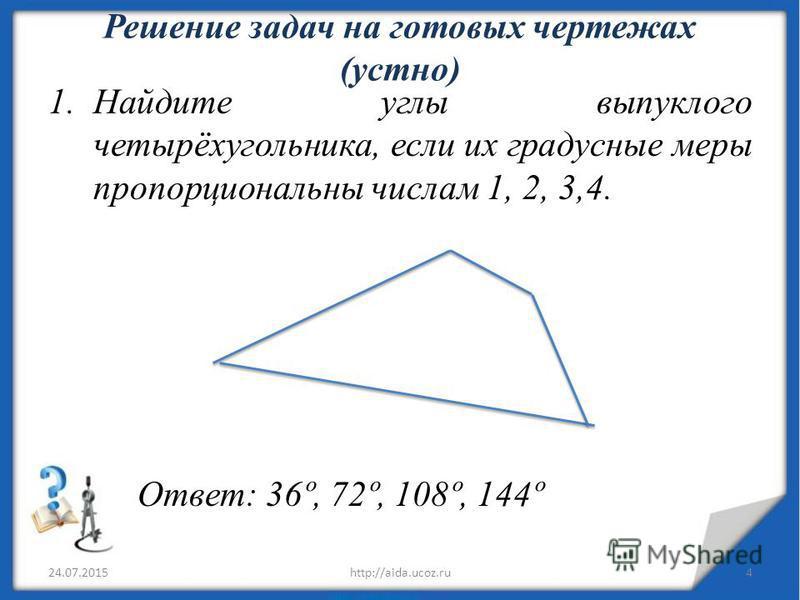 Решение задач на готовых чертежах (устно) 1. Найдите углы выпуклого четырёхугольника, если их градусные меры пропорциональны числам 1, 2, 3,4. Ответ: 36º, 72º, 108º, 144º 24.07.20154http://aida.ucoz.ru
