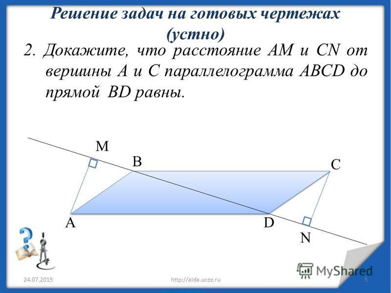 Решение задач на готовых чертежах (устно) 2. Докажите, что расстояние АМ и CN от вершины А и С параллелограмма ABCD до прямой BD равны. 24.07.20155http://aida.ucoz.ru B C N DA M