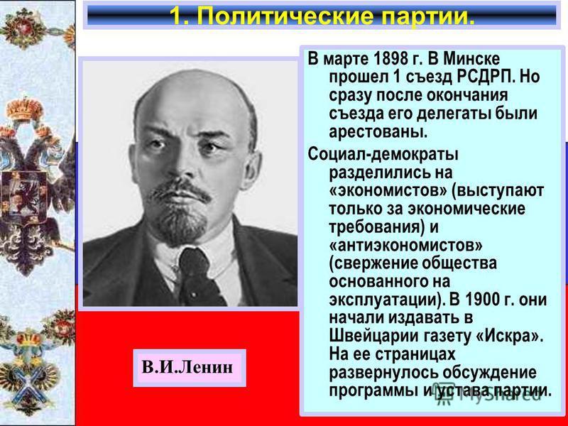 В марте 1898 г. В Минске прошел 1 съезд РСДРП. Но сразу после окончания съезда его делегаты были арестованы. Социал-демократы разделились на «экономистов» (выступают только за экономические требования) и «анти экономистов» (свержение общества основан