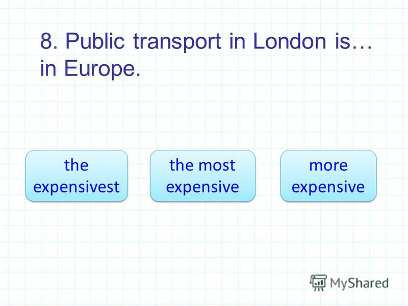 8. Public transport in London is… in Europe. the most expensive the most expensive the expensivest the expensivest more expensive more expensive