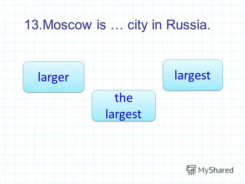 13.Moscow is … city in Russia. the largest the largest larger largest