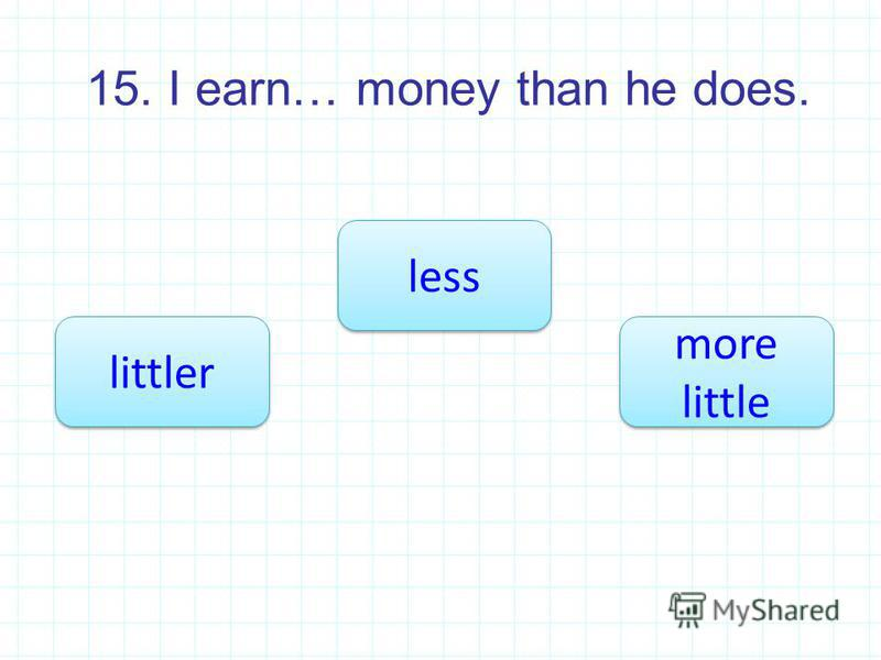 15. I earn… money than he does. less littler more little more little