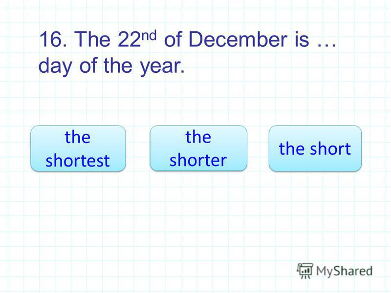 16. The 22 nd of December is … day of the year. the shortest the shortest the shorter the shorter the short