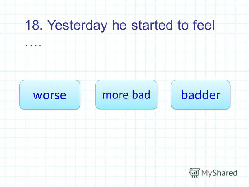 18. Yesterday he started to feel …. worse more bad more bad badder